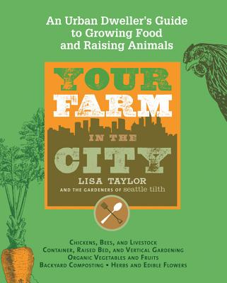 Your Farm in the City: An Urban-Dweller's Guide to Growing Food and Raising Animals - Taylor, Lisa