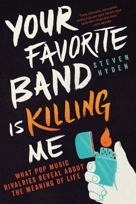 Your Favorite Band Is Killing Me: What Pop Music Rivalries Reveal about the Meaning of Life - Hyden, Steven