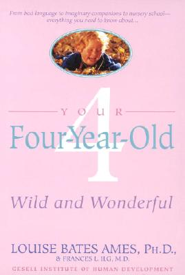 Your Four-Year-Old: Wild and Wonderful - Ames, Louise Bates, and Ilg, Frances L