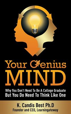 Your Genius Mind: Why You Don't Need to Be a College Graduate But You Do Need to Think Like One - Best, K Candis