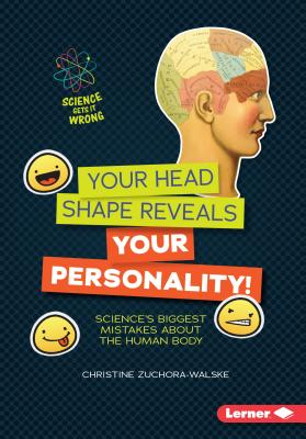 Your Head Shape Reveals Your Personality!: Science's Biggest Mistakes about the Human Body - Zuchora-Walske, Christine