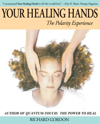 Your Healing Hands: The Polarity Experience - Gordon, Richard