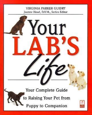 Your Lab's Life: Your Complete Guide to Raising Your Pet from Puppy to Companion - Palika, Liz, and Guidry, Virginia Parker, and Parker Guidry, Virginia
