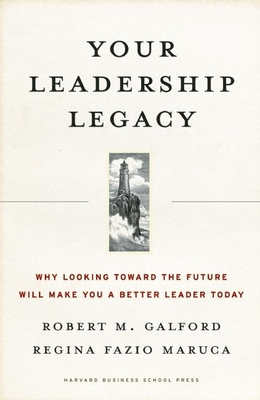 Your Leadership Legacy: Why Looking Toward the Future Will Make You a Better Leader Today - Galford, Robert M, and Fazio Maruca, Regina