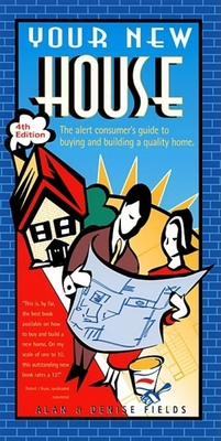 Your New House: The Alert Consumer's Guide to Buying and Building a Quality Home - Fields, Alan, and Fields, Denise