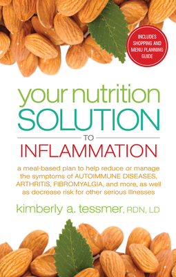Your Nutrition Solution to Inflammation: A Meal-Based Plan to Help Reduce or Manage the Symptoms of Autoimmune Diseases, Arthritis, Fibromyalgia, and More as Well as Decrease Risk for Other Serious Illnesses - Tessmer, Kimberly A