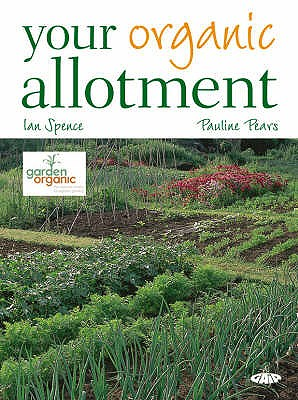 Your Organic Allotment - Pears, Pauline, and Spence, Ian, and Garden Organic (Editor)