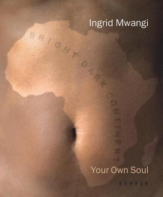 Your Own Soul: Ingrid Mwangi - Mwangi, Ingrid, and Hoet, Jan, and Nabakowski, Gislind