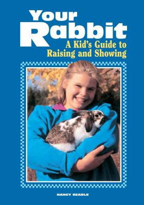 Your Rabbit: A Kid's Guide to Raising and Showing - Searle, Nancy
