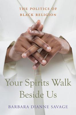 Your Spirits Walk Beside Us: The Politics of Black Religion - Savage, Barbara Dianne