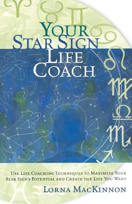 Your Star Sign Life Coach: Use Life Coaching Techniques to Maximize Your Star Sign's Potential and Create the Life You Want - MacKinnon, Lorna