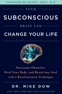 Your Subconscious Brain Can Change Your Life: Overcome Obstacles, Heal Your Body, and Reach Any Goal with a Revolutionary Technique - Dow, Mike, Dr.