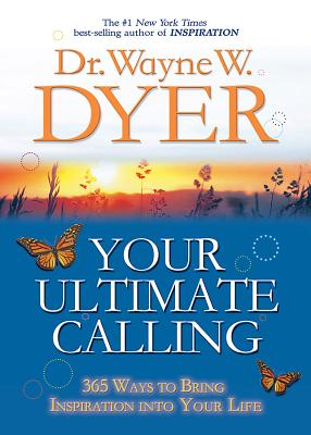 Your Ultimate Calling: 365 Ways to Bring Inspiration Into Your Life - Dyer, Wayne W, Dr.