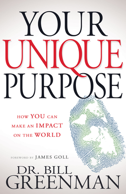 Your Unique Purpose: How You Can Make an Impact on the World - Greenman, Bill, and Goll, James W (Foreword by)