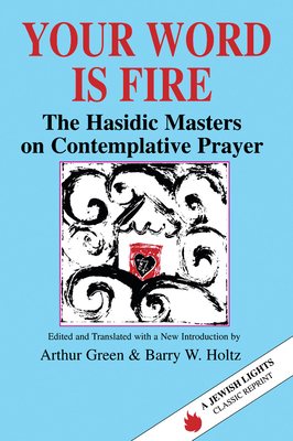 Your Word Is Fire: The Hasidic Masters on Contemplative Prayer - Green, Arthur, Dr. (Translated by), and Holtz, Barry W (Translated by)