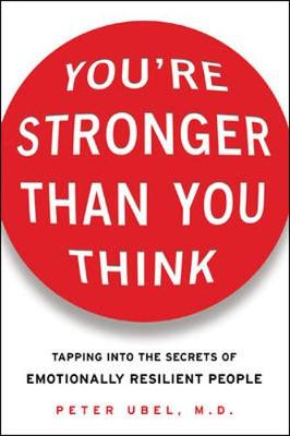 You're Stronger Than You Think: Tapping Into the Secrets of Emotionally Resilient People - Ubel, Peter