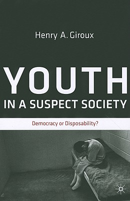 Youth in a Suspect Society: Democracy or Disposability? - Giroux, H