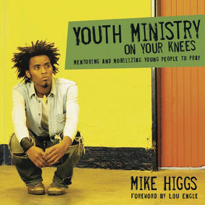 Youth Ministry on Your Knees: Mentoring and Mobilizing Young People to Pray - Higgs, Mike