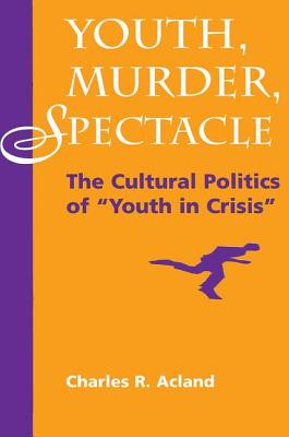 """Youth, Murder, Spectacle: The Cultural Politics of """"""""youth in Crisis"""""""" - Acland, Charles R"""