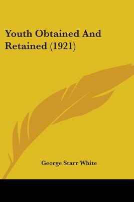 Youth Obtained and Retained (1921) - White, George Starr