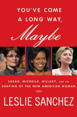 You've Come a Long Way, Maybe: Sarah, Michelle, Hillary, and the Shaping of the New American Woman - Sanchez, Leslie