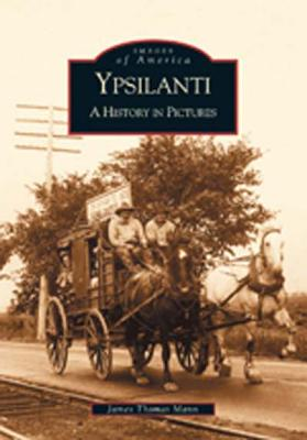 Ypsilanti: A History in Pictures - Mann, James Thomas