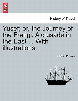 Yusef; Or, the Journey of the Frangi. a Crusade in the East ... with Illustrations. - Browne, J Ross