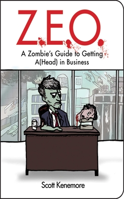 Z.E.O.: A Zombie's Guide to Getting A(Head) in Business - Kenemore, Scott