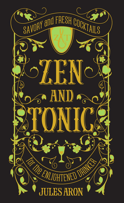 Zen and Tonic: Savory and Fresh Cocktails for the Enlightened Drinker - Aron, Jules