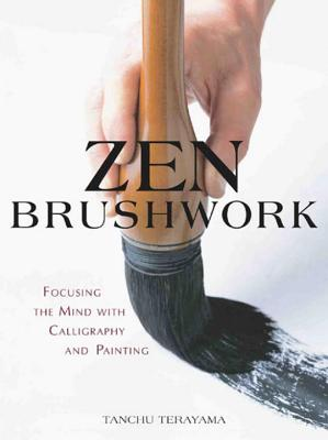 Zen Brushwork: Focusing the Mind with Calligraphy and Painting - Terayama, Tanchu, and Judge, Thomas (Translated by), and Stevens, John (Translated by)