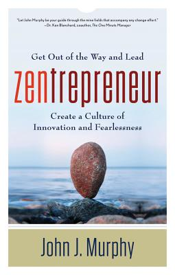 Zentrepreneur: Get Out of the Way and Lead: Create a Culture of Innovation and Fearlessness - Murphy, John J