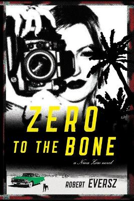 Zero to the Bone: A Nina Zero Novel - Eversz, Robert