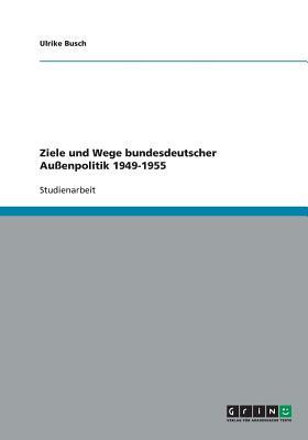 Ziele Und Wege Bundesdeutscher Auenpolitik 1949-1955 - Busch, Ulrike