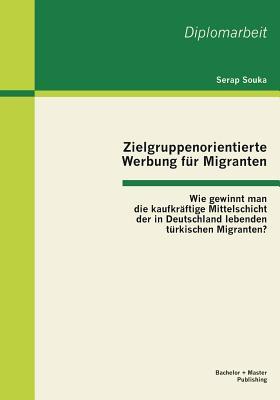 Zielgruppenorientierte Werbung Fur Migranten: Wie Gewinnt Man Die Kaufkraftige Mittelschicht Der in Deutschland Lebenden Turkischen Migranten? - Souka, Serap