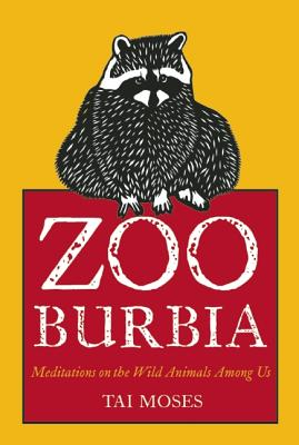 Zooburbia: Meditations on the Wild Animals Among Us - Moses, Tai