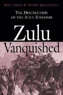 Zulu Vanquished: The Destruction of the Zulu Kingdom - Lock, Ron, and Quantrill, Peter, and Rattray, David (Foreword by)
