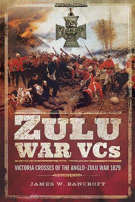 Zulu War VCs: Victoria Crosses of the Anglo-Zulu War 1879 - Bancroft, James W.