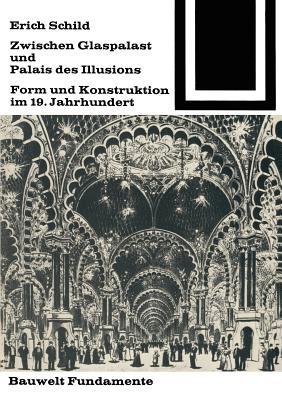 Zwischen Glaspalast Und Palais Des Illusions: Form Und Konstruktion Im 19. Jahrhundert - Schild, Erich, and Dr Conrads, Ulrich (Editor), and Neitzke, Peter (Editor)